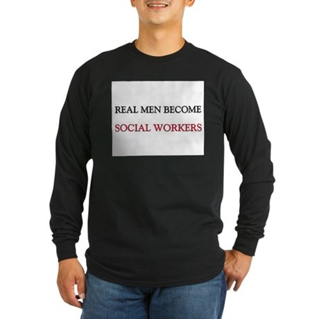 Real Men Become Social Workers Long Sleeve Dark T-