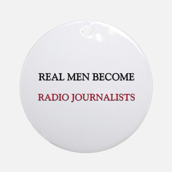 Real Men Become Radio Journalists Ornament (Round)