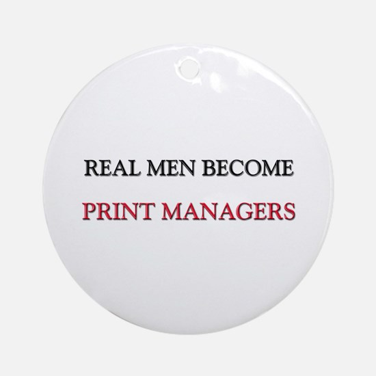 Real Men Become Print Managers Ornament (Round)