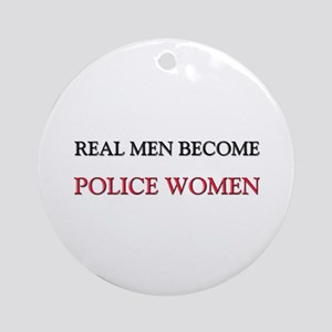 Real Men Become Police Women Ornament (Round)