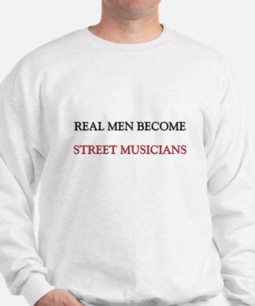 Real Men Become Street Musicians Sweatshirt