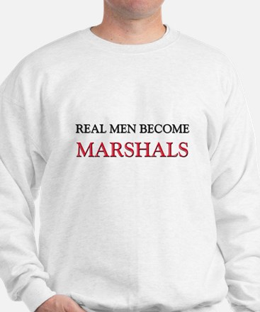 Real Men Become Marshals Sweatshirt