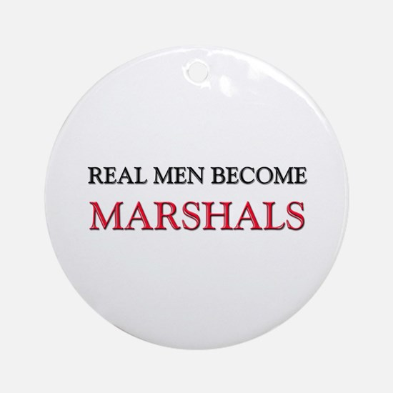 Real Men Become Marshals Ornament (Round)