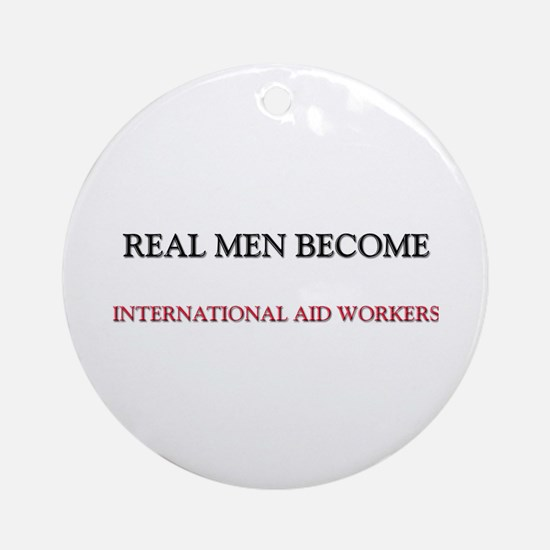 Real Men Become International Aid Workers Ornament