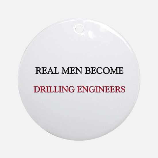Real Men Become Drilling Engineers Ornament (Round