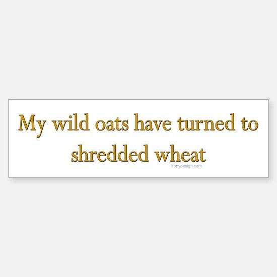 My wild oats turned.. Bumper Bumper Bumper Sticker