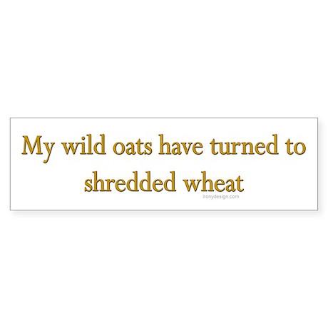 My wild oats turned.. Bumper Sticker