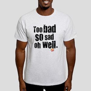 Too Bad So Sad Oh Well Light T-Shirt