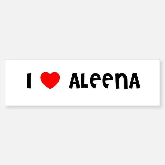 I LOVE ALEENA Bumper Bumper Bumper Sticker
