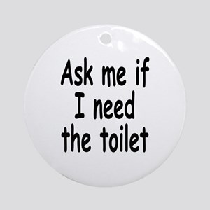 Ask me if I need the toilet Ornament (Round)