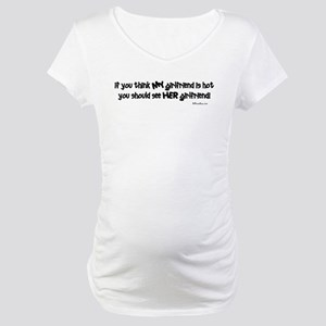 If you think MY girlfriend is Maternity T-Shirt