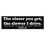 Closer you get, slower I drive Bumper Sticker