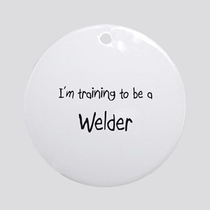 I'm training to be a Welder Ornament (Round)