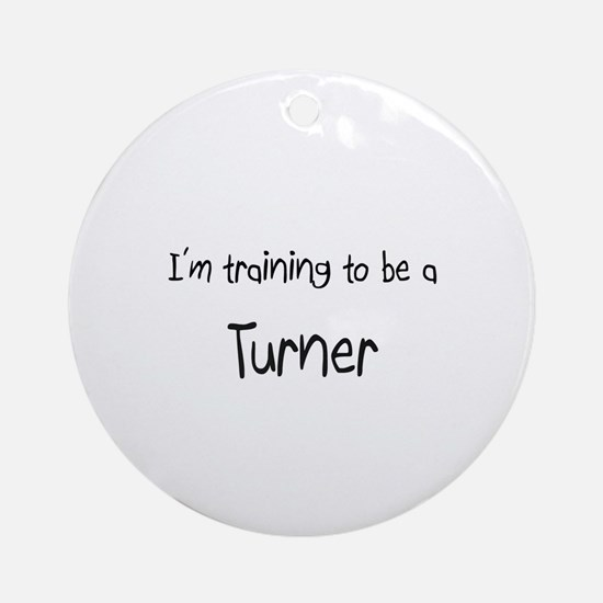 I'm training to be a Turner Ornament (Round)