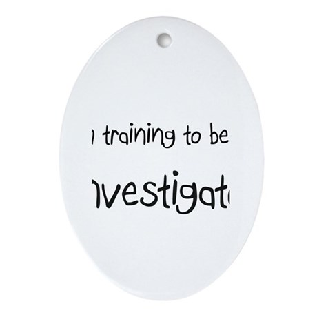 I'm Training To Be An Investigator Oval Ornament