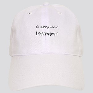 I'm Training To Be An Interrogator Cap