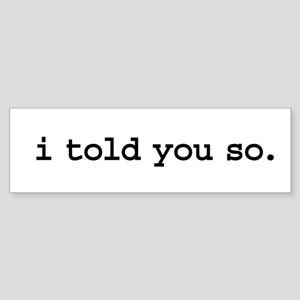 i told you so. Bumper Sticker