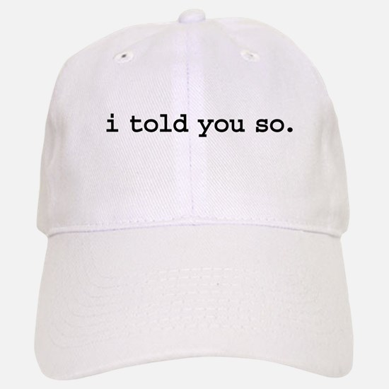 i told you so. Baseball Baseball Cap
