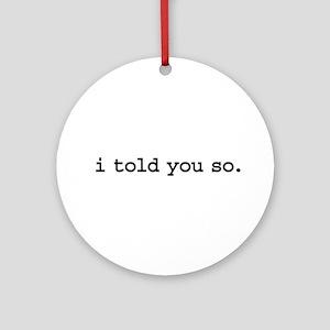 i told you so. Ornament (Round)