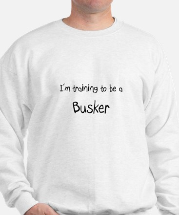 I'm training to be a Busker Sweatshirt