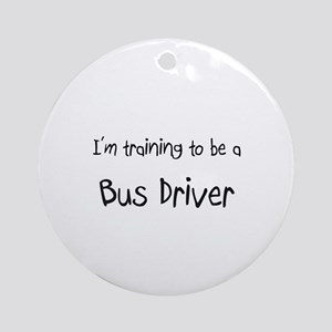 I'm training to be a Bus Driver Ornament (Round)