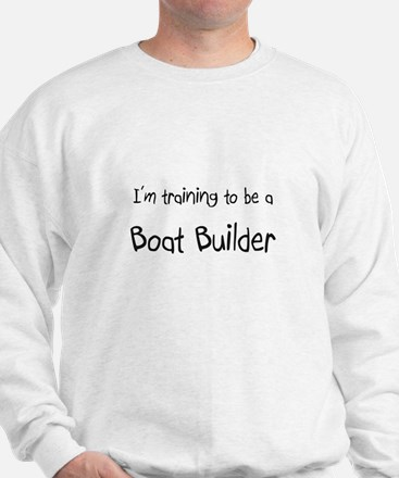 I'm training to be a Boat Builder Sweatshirt
