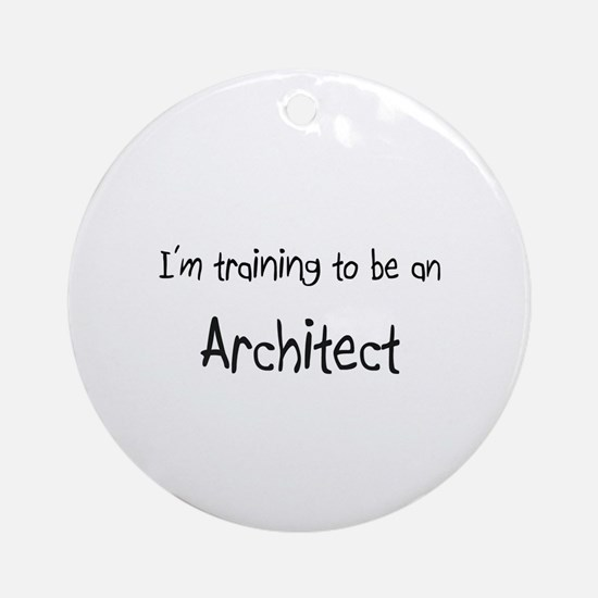 I'm Training To Be An Architect Ornament (Round)