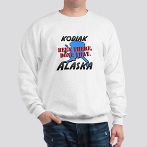 kodiak alaska - been there, done that Sweatshirt