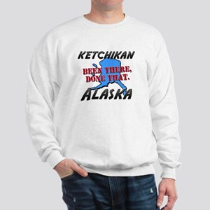 ketchikan alaska - been there, done that Sweatshir