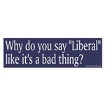 Bumper Sticker - Why do you say liberal like it is