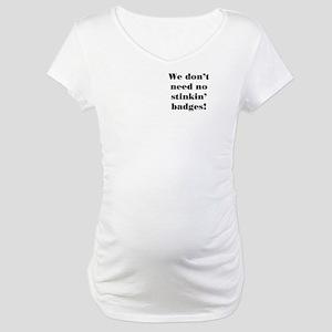 No Stinkin' Badges Maternity T-Shirt