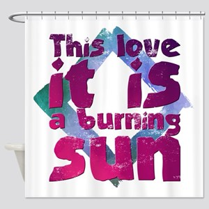 This Love It Is A Burning Sun Shower Curtain