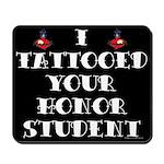 I Tattooed your Honor Student Mousepad