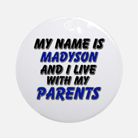 my name is madyson and I live with my parents Orna