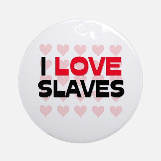 I LOVE SLAVES Ornament (Round)