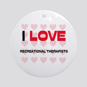 I LOVE RECREATIONAL THERAPISTS Ornament (Round)
