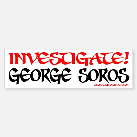 INVESTIGATE GEORGE SOROS! Bumper Bumper Bumper Sticker