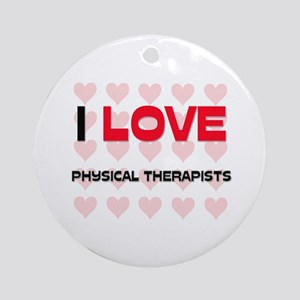 I LOVE PHYSICAL THERAPISTS Ornament (Round)