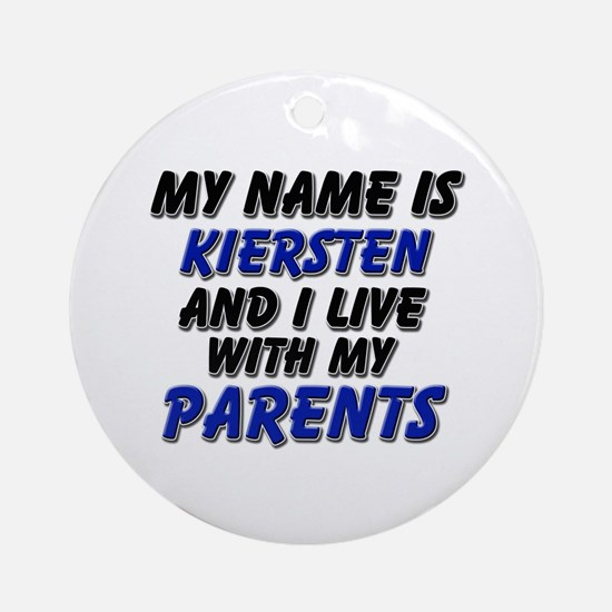 my name is kiersten and I live with my parents Orn