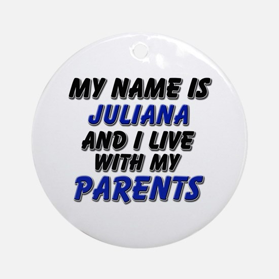 my name is juliana and I live with my parents Orna
