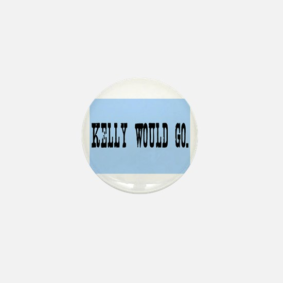 KELLY WOULD GO. Mini Button