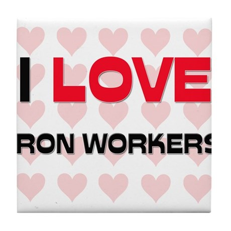 I LOVE IRON WORKERS Tile Coaster