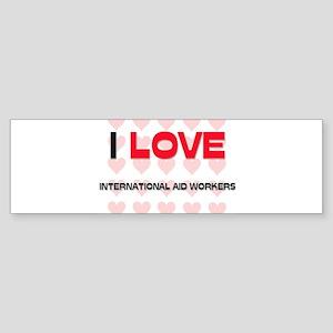 I LOVE INTERNATIONAL AID WORKERS Bumper Sticker