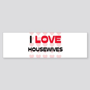 I LOVE HOUSEWIVES Bumper Sticker