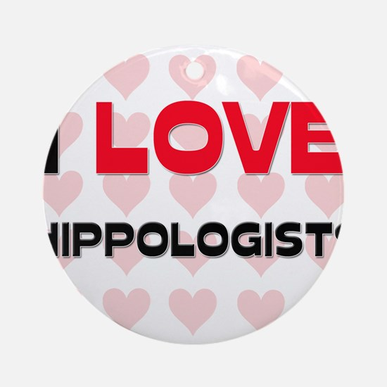 I LOVE HIPPOLOGISTS Ornament (Round)