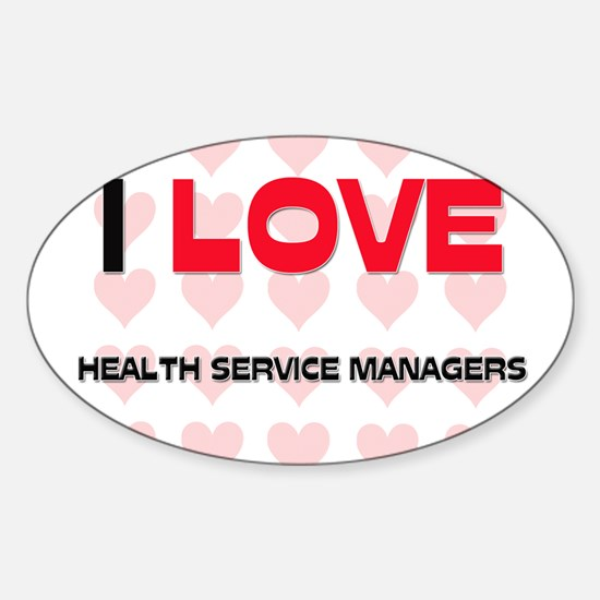I LOVE HEALTH SERVICE MANAGERS Oval Decal