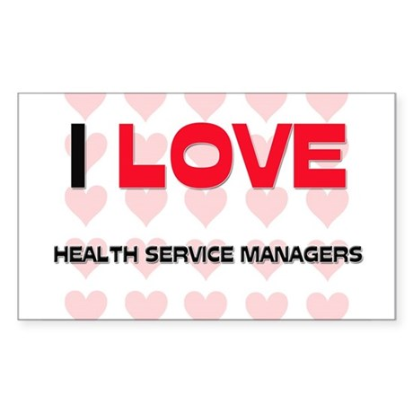 I LOVE HEALTH SERVICE MANAGERS Rectangle Sticker