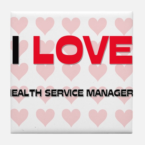 I LOVE HEALTH SERVICE MANAGERS Tile Coaster