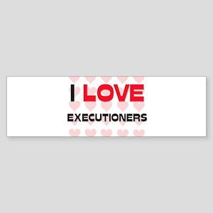 I LOVE EXECUTIONERS Bumper Sticker