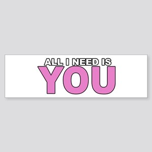 All I Need is You Bumper Sticker